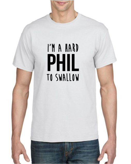 I'm a Hard Phil To Swallow T-shirt